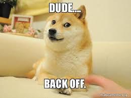 Back Off Meme - dude back off doge make a meme
