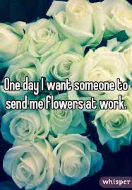 One Day I Want My Send Flowers To Work Flowers Ideas For Review