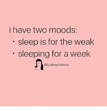 Sleep Is For The Weak Meme - i have two moods sleep is for the weak sleeping for a week