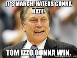 Haters Gonna Hate Meme Generator - it s march haters gonna hate tom izzo gonna win tom izzo