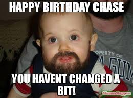 Chase You Meme - happy birthday chase you havent changed a bit meme beard baby