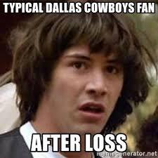 Dallas Cowboys Meme Generator - typical dallas cowboys fan after loss conspiracy keanu meme