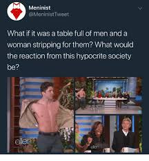 Ellen Meme - meninist what if it was a table full of men and a woman stripping