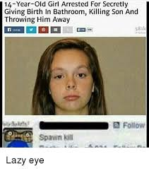 Lazy Eye Meme - 14 year old girl arrested for secretly giving birth in bathroom