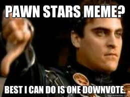 Pawn Star Memes - pawn stars meme best i can do is one downvote downvoting roman