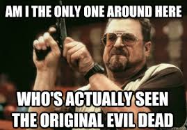 Evil Dead Meme - am i the only one around here who s actually seen the original evil