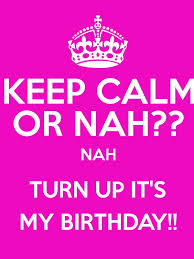 Keep Calm Birthday Meme - keep calm or nah nah turn up it s my birthday keep calm and