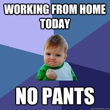 Working From Home Meme - working from home today no pants success kid quickmeme