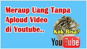 upload video di youtube menghasilkan uang cara mendapatkan uang banyak dari youtube tanpa aploud video youtube