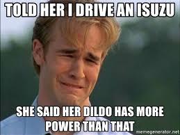 Dildo Meme - told her i drive an isuzu she said her dildo has more power than