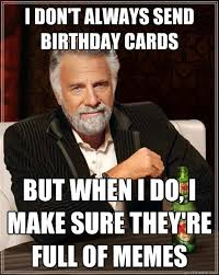 meme birthday card i dont always send birthday cards but when i do