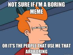 Boring Meme - not sure if i m a boring meme or it s the people that use me that