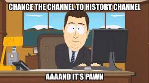 Pawn Meme - and it s gone change the channel to history channel aaaand it s