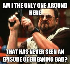 Breaking Bad Meme - after seeing all these posts about breaking bad meme guy
