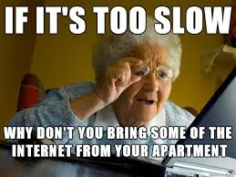 Slow Internet Meme - i live in an on cus apartment when i visit home i usually
