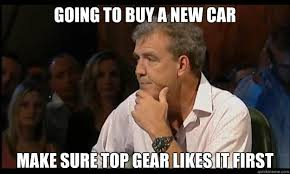 Top Gear Memes - going to buy a new car make sure top gear likes it first jeremy