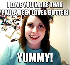 Paula Deen Butter Meme - overly attached girlfriend memes quickmeme