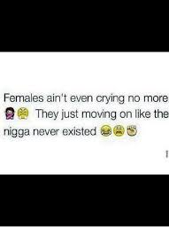 females ain t even crying no more they just moving on like the nigga