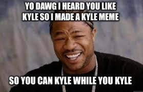 Kyle Memes - yo dawg kappit