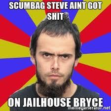Scumbag Meme Generator - scumbag steve aint got shit on jailhouse bryce jailhouse bryce
