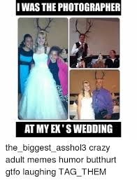Adult Memes - i wasthe photographer at my ex s wedding the biggest asshol3 crazy