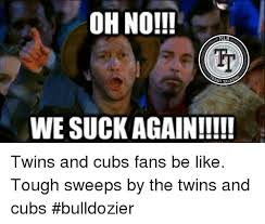 Cubs Suck Meme - ohno mlb we suck again twins and cubs fans be like tough