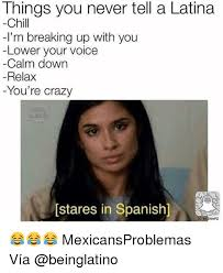 Memes In Spanish - things you never tell a latina chill i m breaking up with you lower