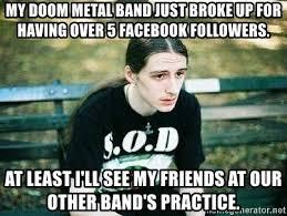 Band Practice Meme - my doom metal band just broke up for having over 5 facebook