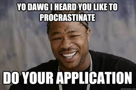 Application Meme - yo dawg i heard you like to procrastinate do your application