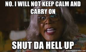 Keep Calm And Carry On Meme Generator - no i will not keep calm and carry on shut da hell up madea mad