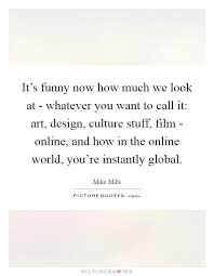 design online quotes it s funny now how much we look at whatever you want to call