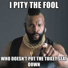 Toilet Seat Down Meme - i pity the fool who doesn t put the toilet seat down mr t fool