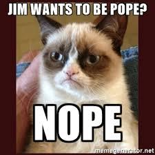 Grumpy Cat Meme Generator - jim wants to be pope nope tard the grumpy cat meme generator