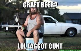 Beer Meme - craft beer lol faggot cunt aussie bogan aussie memes