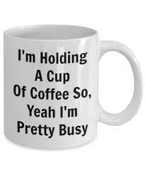 novelty coffee mugs funny coffee mug i u0027m holding a cup of coffee so yeah