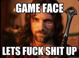 Lets Fuck Memes - game face lets fuck shit up aragorn quickmeme