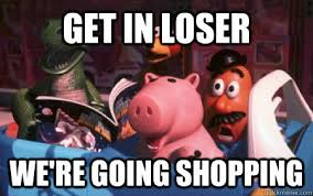 Shopping Meme - get in loser we re going shopping toy story meets mean girls