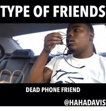 Dead Phone Meme - type of friends dead phone friend meme on me me