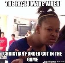 Ponder Meme - the face i made when christian ponder got in the game black girl