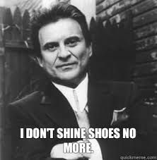 I Make Shoes Meme - i don t shine shoes no more the joe pesci mode quickmeme