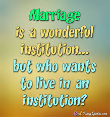 Marriage Sayings Marriage Is A Wonderful Institution But Who Wants To Live In An