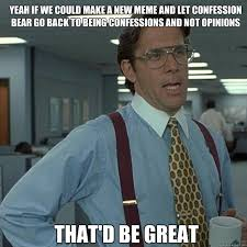 yeah if we could make a new meme and let confession bear go back to