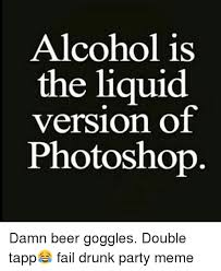 Beer Goggles Meme - alcohol is the liquid version of photoshop damn beer goggles