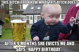 Birthday Bitch Meme - its my birthday bitches drunk baby meme and birthday memes