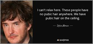 no pubic hair dylan moran quote i can t relax here these people have no pubic