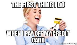 Credit Card Meme - the first thing i do when i pay off my credit card make a meme