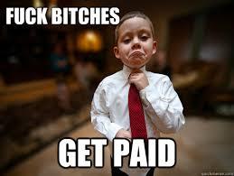 Fuck Bitches Meme - fuck bitches get paid financial advisor kid quickmeme