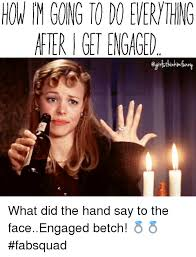 Funny Meme Saying - after get engaged what did the hand say to the faceengaged betch