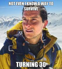Turning 30 Meme - not even i know a way to survive turning 30 bear grylls quickmeme