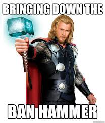 Ban Hammer Meme - bringing down the ban hammer advice thor quickmeme
